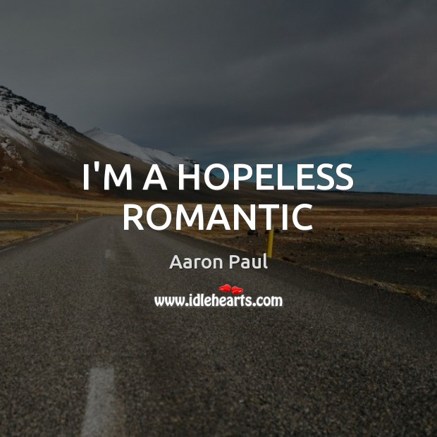 I'M A HOPELESS ROMANTIC Aaron Paul Picture Quote