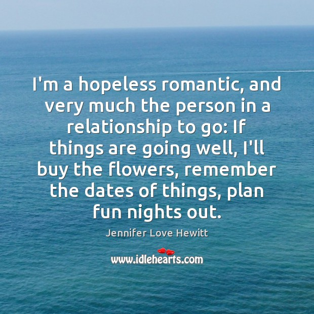 I'm a hopeless romantic, and very much the person in a relationship Jennifer Love Hewitt Picture Quote