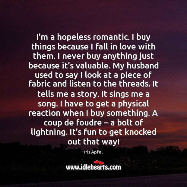 I'm a hopeless romantic. I buy things because I fall in Image