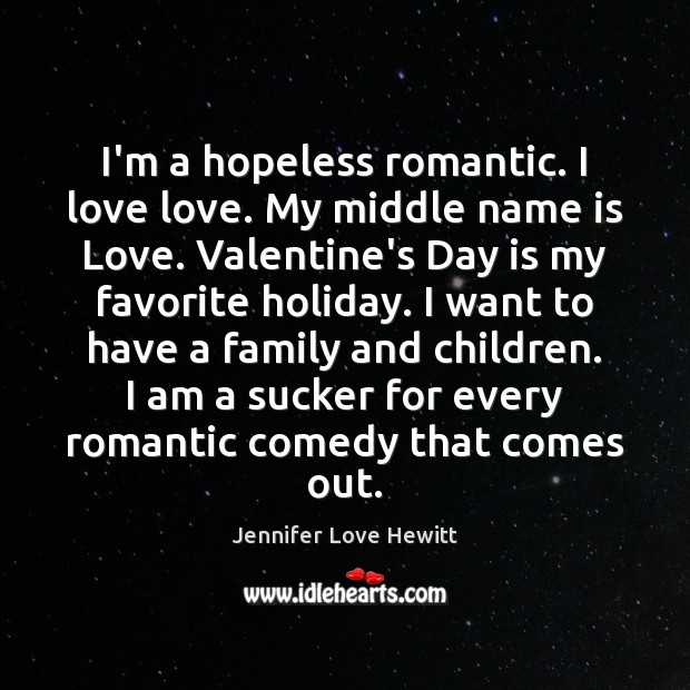 I'm a hopeless romantic. I love love. My middle name is Love. Jennifer Love Hewitt Picture Quote