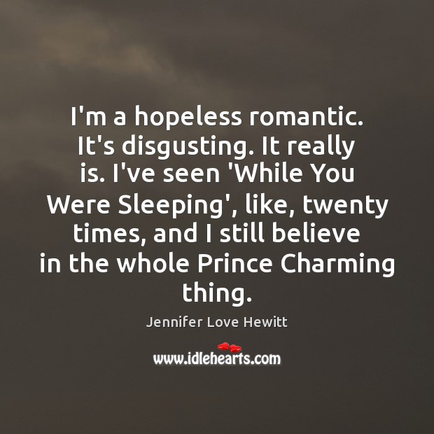 I'm a hopeless romantic. It's disgusting. It really is. I've seen 'While Jennifer Love Hewitt Picture Quote