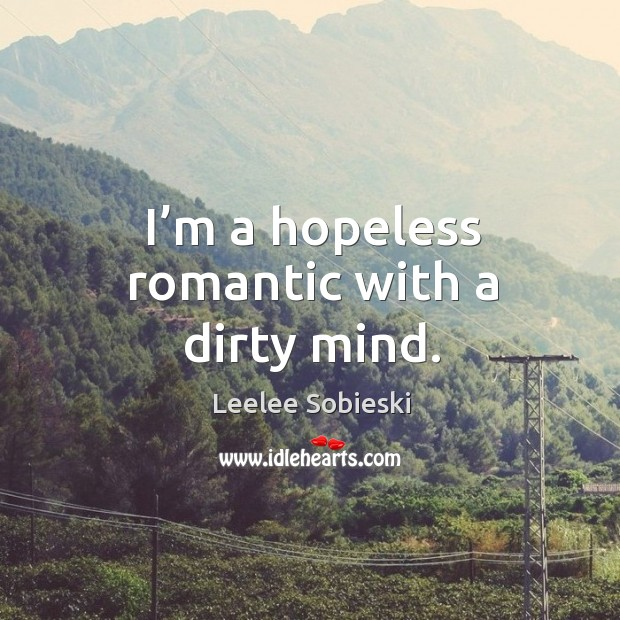 Image, I'm a hopeless romantic with a dirty mind.