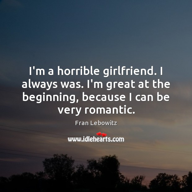 Image, I'm a horrible girlfriend. I always was. I'm great at the beginning,