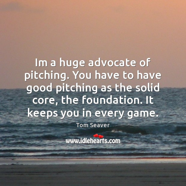 Im a huge advocate of pitching. You have to have good pitching Tom Seaver Picture Quote