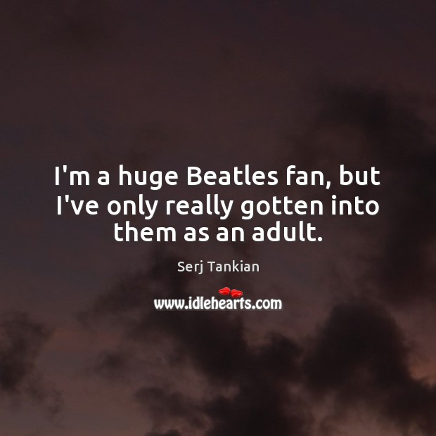 I'm a huge Beatles fan, but I've only really gotten into them as an adult. Image