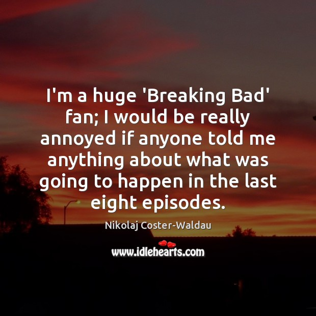 I'm a huge 'Breaking Bad' fan; I would be really annoyed if Image