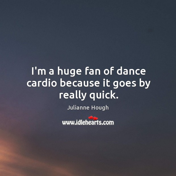 I'm a huge fan of dance cardio because it goes by really quick. Julianne Hough Picture Quote