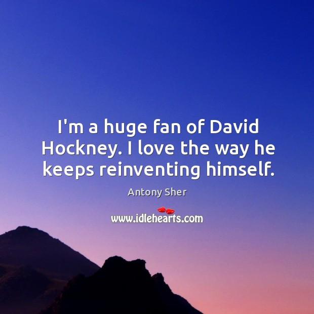 I'm a huge fan of David Hockney. I love the way he keeps reinventing himself. Image