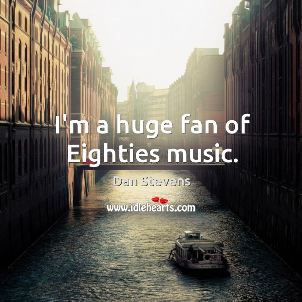 I'm a huge fan of Eighties music. Dan Stevens Picture Quote
