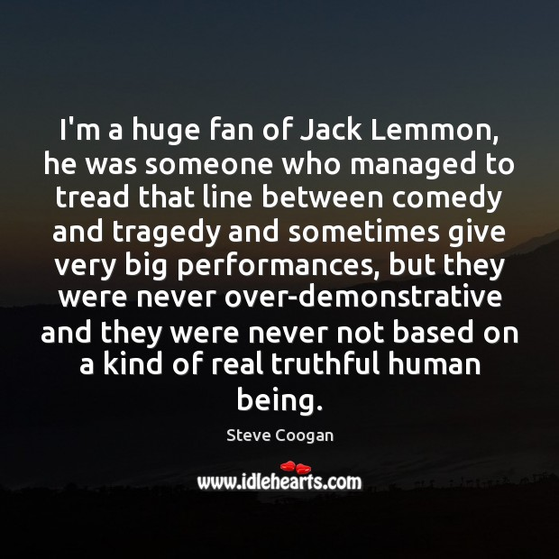 I'm a huge fan of Jack Lemmon, he was someone who managed Steve Coogan Picture Quote