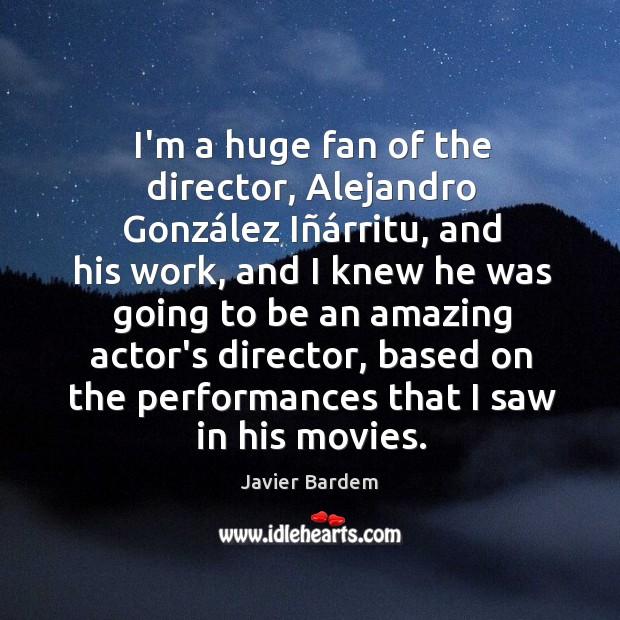 I'm a huge fan of the director, Alejandro González Iñárritu, Javier Bardem Picture Quote