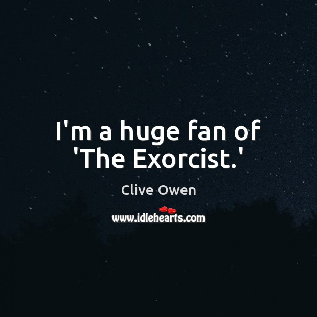 I'm a huge fan of 'The Exorcist.' Clive Owen Picture Quote