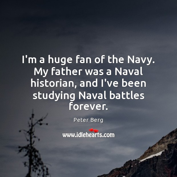 I'm a huge fan of the Navy. My father was a Naval Peter Berg Picture Quote