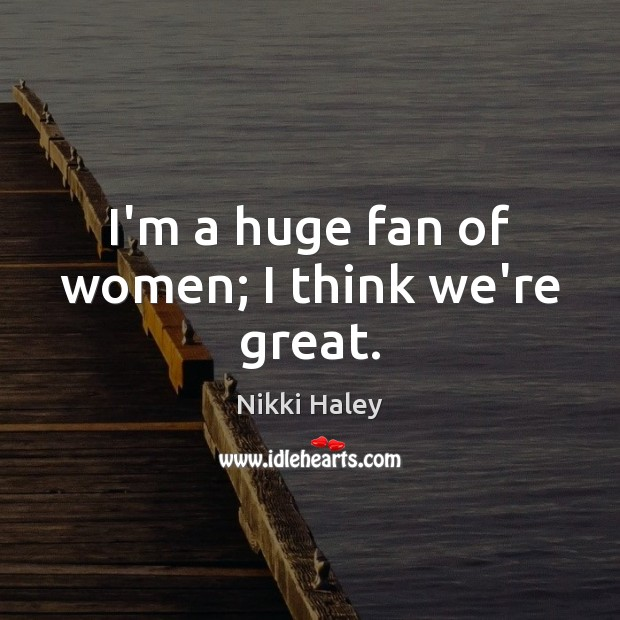 I'm a huge fan of women; I think we're great. Nikki Haley Picture Quote