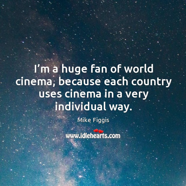 I'm a huge fan of world cinema, because each country uses cinema in a very individual way. Mike Figgis Picture Quote