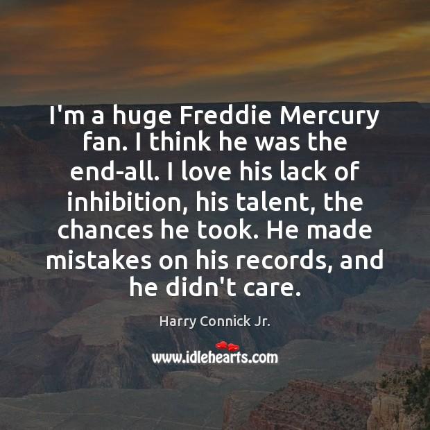 I'm a huge Freddie Mercury fan. I think he was the end-all. Image