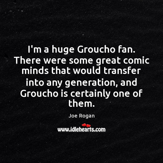 Joe Rogan Picture Quote image saying: I'm a huge Groucho fan. There were some great comic minds that