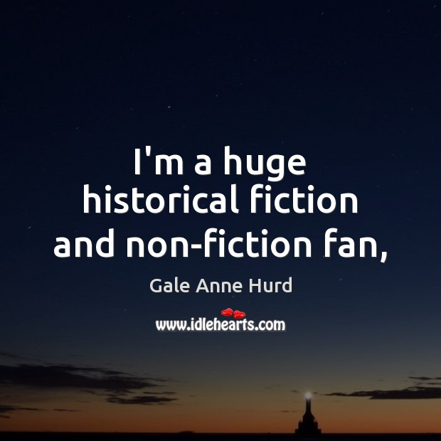 I'm a huge historical fiction and non-fiction fan, Gale Anne Hurd Picture Quote