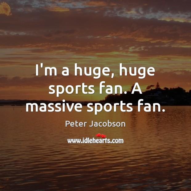 I'm a huge, huge sports fan. A massive sports fan. Peter Jacobson Picture Quote