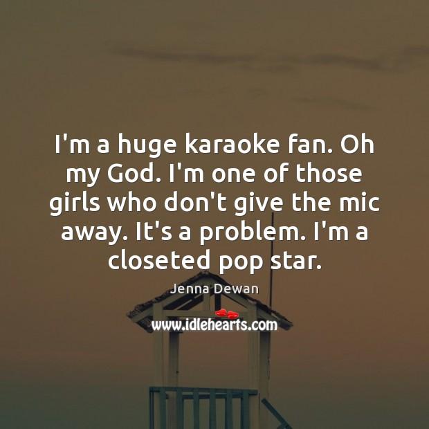 I'm a huge karaoke fan. Oh my God. I'm one of those Jenna Dewan Picture Quote