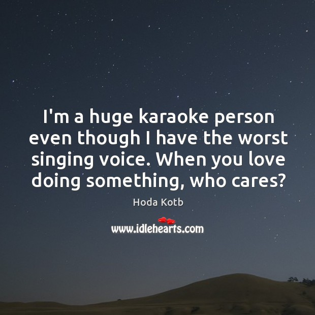 I'm a huge karaoke person even though I have the worst singing Image