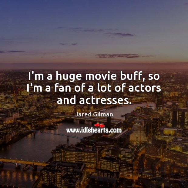 Image, I'm a huge movie buff, so I'm a fan of a lot of actors and actresses.
