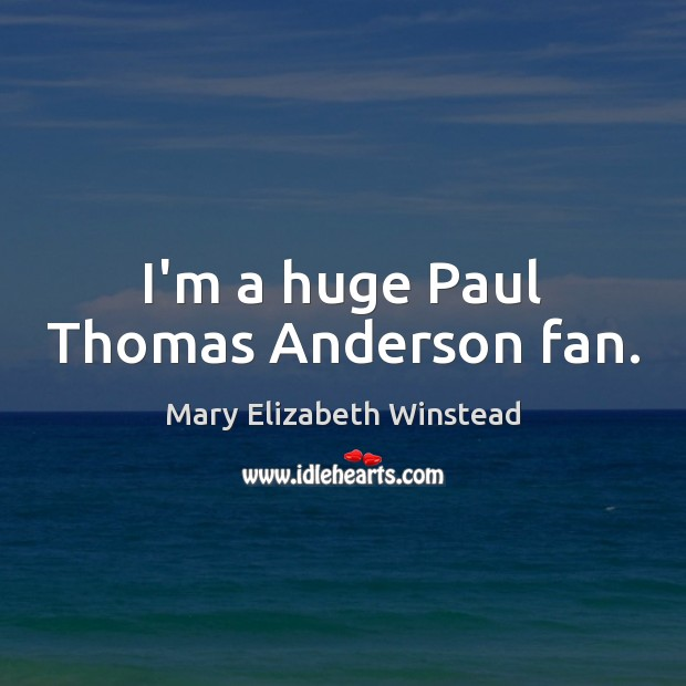 I'm a huge Paul Thomas Anderson fan. Mary Elizabeth Winstead Picture Quote
