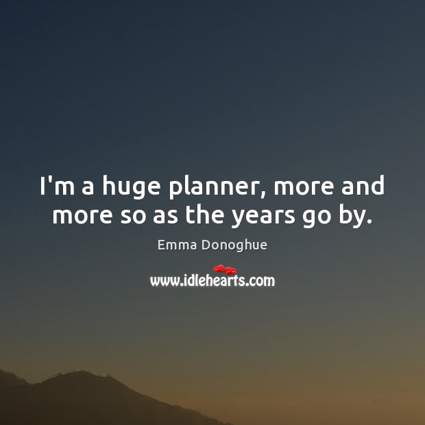 Image, I'm a huge planner, more and more so as the years go by.