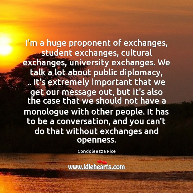 I'm a huge proponent of exchanges, student exchanges, cultural exchanges, university exchanges. Condoleezza Rice Picture Quote