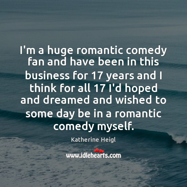 I'm a huge romantic comedy fan and have been in this business Katherine Heigl Picture Quote