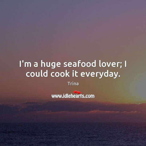I'm a huge seafood lover; I could cook it everyday. Trina Picture Quote