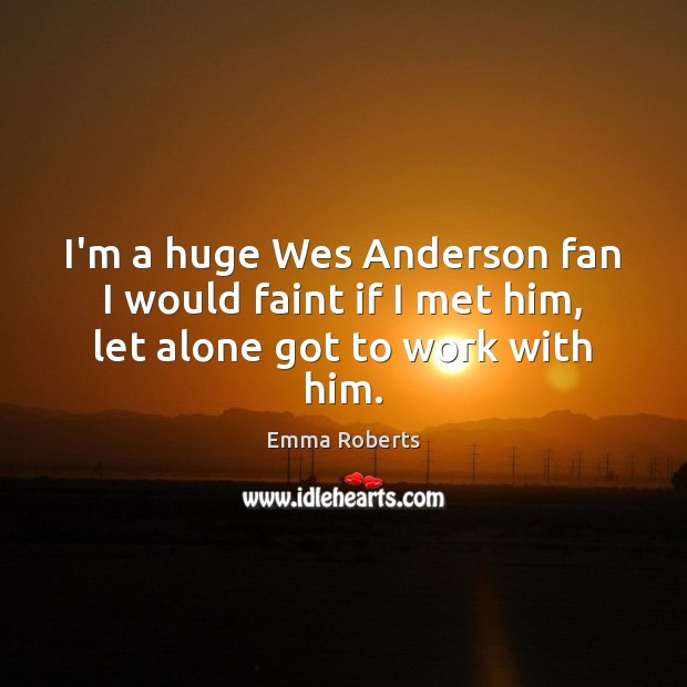 I'm a huge Wes Anderson fan I would faint if I met him, let alone got to work with him. Emma Roberts Picture Quote
