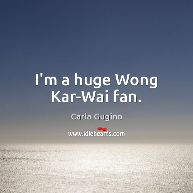 I'm a huge Wong Kar-Wai fan. Carla Gugino Picture Quote