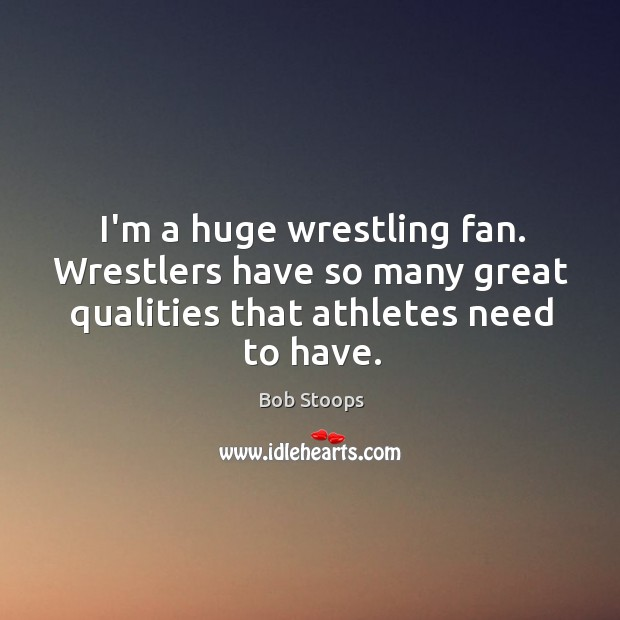 Image, I'm a huge wrestling fan. Wrestlers have so many great qualities that