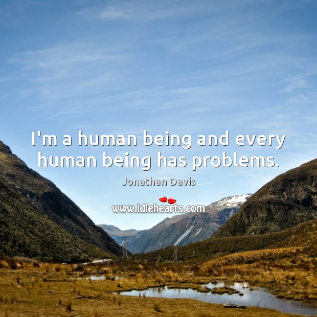 I'm a human being and every human being has problems. Image