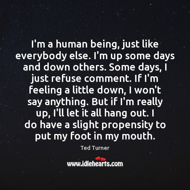I'm a human being, just like everybody else. I'm up some days Ted Turner Picture Quote