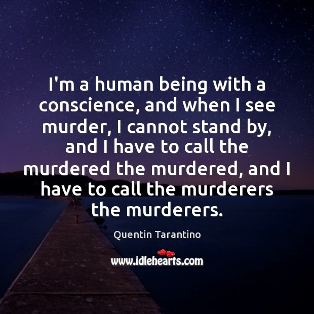 I'm a human being with a conscience, and when I see murder, Quentin Tarantino Picture Quote