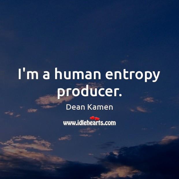 I'm a human entropy producer. Dean Kamen Picture Quote
