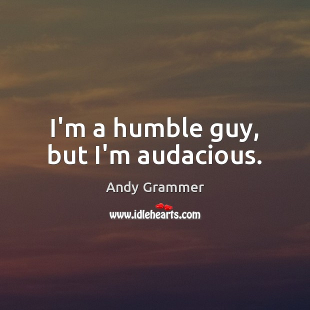 Image, I'm a humble guy, but I'm audacious.