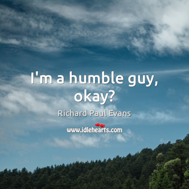 Image, I'm a humble guy, okay?