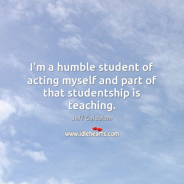Image, I'm a humble student of acting myself and part of that studentship is teaching.