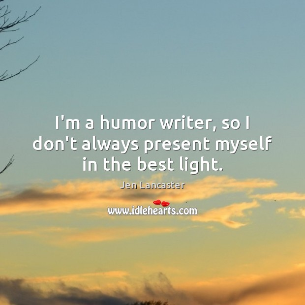 I'm a humor writer, so I don't always present myself in the best light. Jen Lancaster Picture Quote