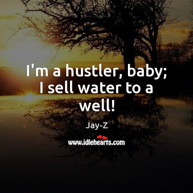 I'm a hustler, baby; I sell water to a well! Jay-Z Picture Quote