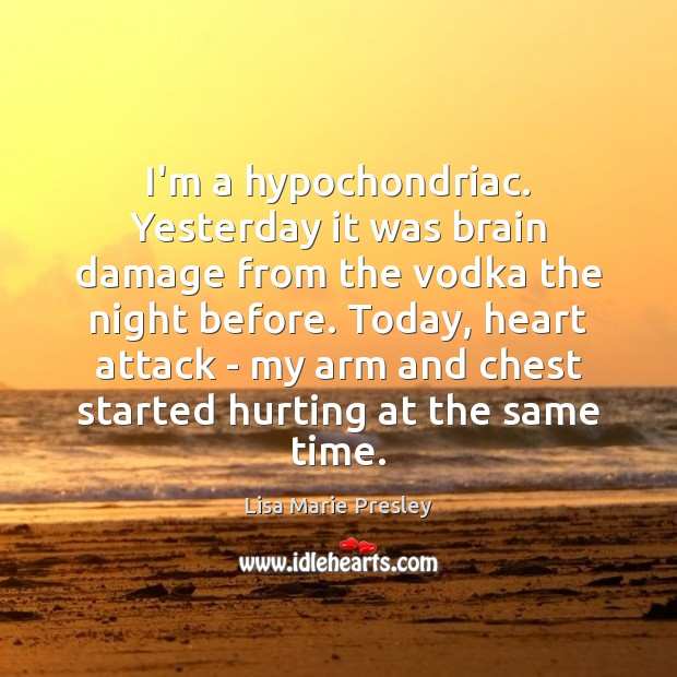 I'm a hypochondriac. Yesterday it was brain damage from the vodka the Lisa Marie Presley Picture Quote