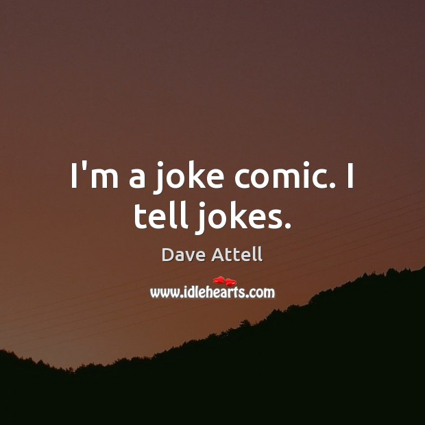 I'm a joke comic. I tell jokes. Dave Attell Picture Quote