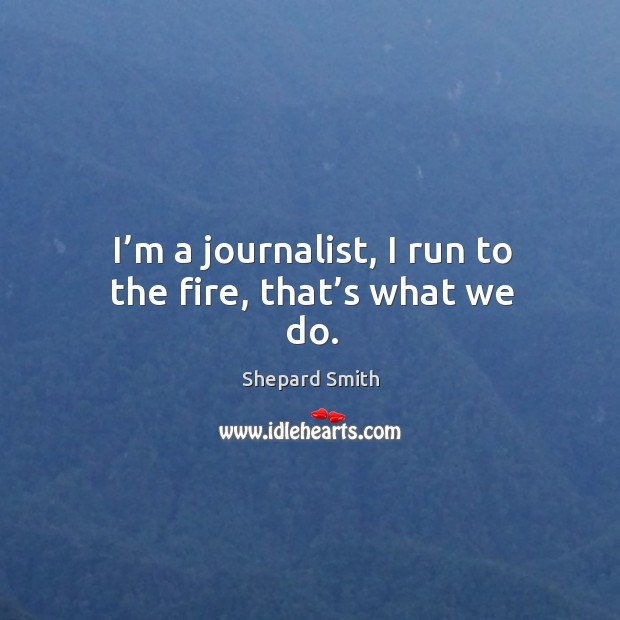 Image, I'm a journalist, I run to the fire, that's what we do.