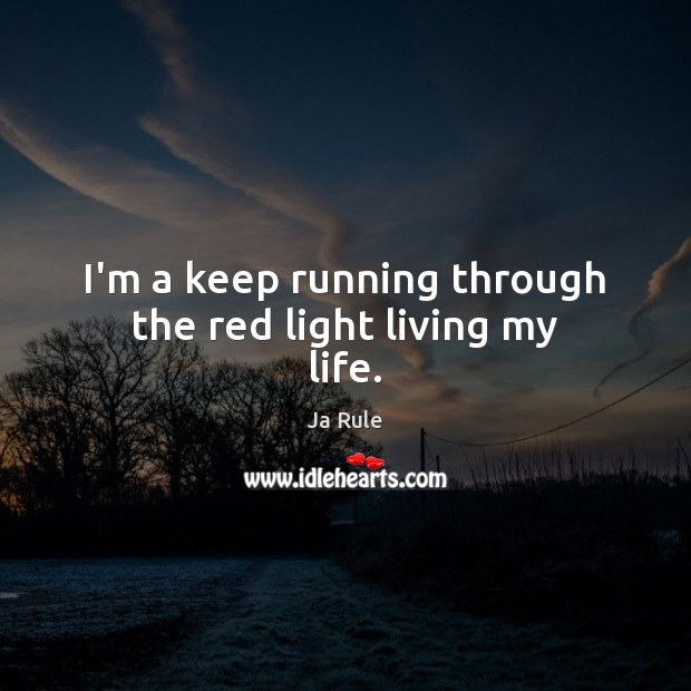 I'm a keep running through the red light living my life. Ja Rule Picture Quote