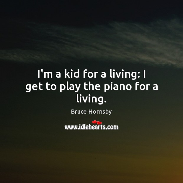 Image, I'm a kid for a living: I get to play the piano for a living.