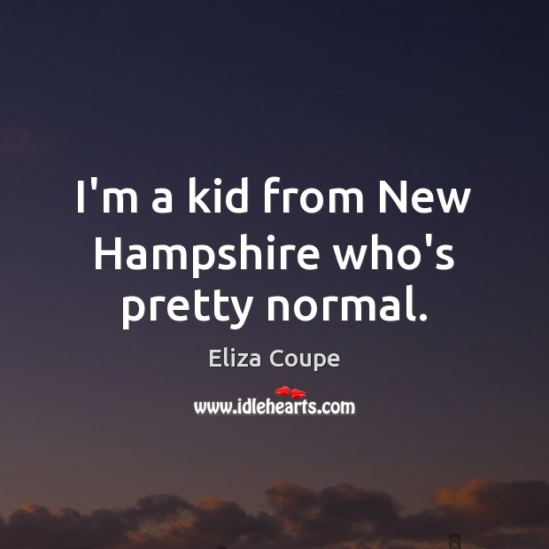 Image, I'm a kid from New Hampshire who's pretty normal.
