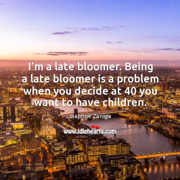 I'm a late bloomer. Being a late bloomer is a problem when you decide at 40 you want to have children. Image